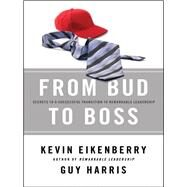 From Bud to Boss : Secrets to a Successful Transition to Remarkable Leadership by Eikenberry, Kevin; Harris, Guy, 9780470891551