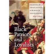 Black Patriots and Loyalists: Fighting for Emancipation in the War for Independence by Gilbert, Alan, 9780226101552