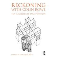 Reckoning with Colin Rowe: Ten Architects Take Position by Petit; Emmanuel, 9780415741552