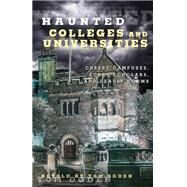 Haunted Colleges and Universities Creepy Campuses, Scary Scholars, and Deadly Dorms by Ogden, Tom, 9780762791552