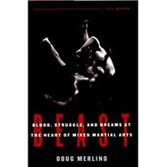 Beast Blood, Struggle, and Dreams at the Heart of Mixed Martial Arts by Merlino, Doug, 9781620401552