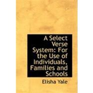 A Select Verse System: For the Use of Individuals, Families and Schools by Yale, Elisha, 9780554781556