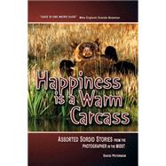 Happiness Is a Warm Carcass: Assorted Sordid Stories from the Photographer in the Midst