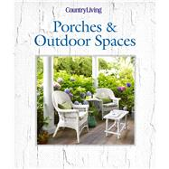 Country Living Porches & Outdoor Spaces by Unknown, 9781618371560