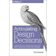 Articulating Design Decisions: Communicate With Stakeholders, Keep Your Sanity, and Deliver the Best User Experience by Greever, Tom, 9781491921562