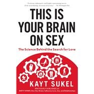 This Is Your Brain on Sex The Science Behind the Search for Love by Sukel, Kayt, 9781451611564