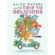 Alice Waters and the Trip to Delicious by Martin, Jacqueline Briggs; Choi, Hayelin; Waters, Alice, 9780983661566