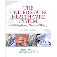 The United States Health Care System Combining Business, Health, and Delivery by Austin, Anne; Wetle, Vikki, 9780131391567