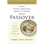 What Every Christian Needs to Know About Passover: What It Means and Why It Matters by Moffic, Evan, 9781426791567