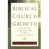 Biblical Church Growth : How You Can Work with God to Build a Faithful Church 9780801091568N