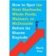 How to Spot the Next Starbucks, Whole Foods, Walmart, or McDonald's BEFORE Its Shares Explode by Tier, Mark, 9781250071569