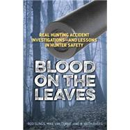 Blood on the Leaves: Real Hunting Accident Investigations-and Lessons in Hunter Safety by Hunting and Shooting Related Consultants Llc, 9781586671570