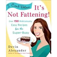 I Can't Believe It's Not Fattening! : Over 150 Ridiculously Easy Recipes for the Super Busy by Alexander, Devin, 9780767931571