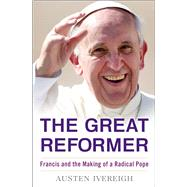 The Great Reformer Francis and the Making of a Radical Pope by Ivereigh, Austen, 9781627791571