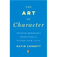 The Art of Character Creating Memorable Characters for Fiction, Film, and TV by Corbett, David, 9780143121572