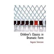 Children's Classics in Dramatic Form by Stevenson, Augusta, 9780554831572