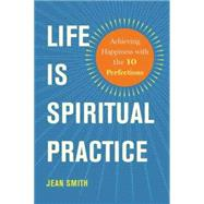 Life Is Spiritual Practice: Achieving Happiness With the 10 Perfections by Smith, Jean, 9781614291572