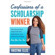 Confessions of a Scholarship Winner: The Secrets That Helped Me Win $500,000 in Free Money for College, How You Can Too! by Ellis, Kristina, 9781617951572