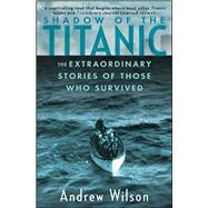 Shadow of the Titanic : The Extraordinary Stories of Those Who Survived by Wilson, Andrew, 9781451671575