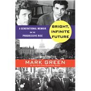 Bright, Infinite Future A Generational Memoir on the Rise of Progressive Patriotism by Green, Mark, 9781250071576
