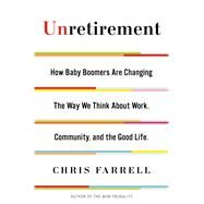 Unretirement How Baby Boomers are Changing the Way We Think About Work, Community, and the Good Life by Farrell, Chris, 9781620401576
