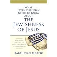 What Every Christian Needs to Know About the Jewishness of Jesus by Moffic, Evan; Dobson, Kent, 9781426791581