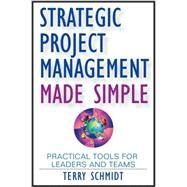 Strategic Project Management Made Simple : Practical Tools for Leaders and Teams by Schmidt, Terry, 9780470411582
