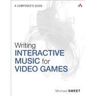 Writing Interactive Music for Video Games A Composer's Guide by Sweet, Michael, 9780321961587