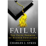 Fail U. The False Promise of Higher Education by Sykes, Charles J., 9781250071590