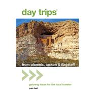 Day Trips® from Phoenix, Tucson & Flagstaff, 12th Getaway Ideas for the Local Traveler by Hait, Pam, 9781493001590