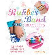 Rubber Band Bracelets: 35 Colorful Projects You'll Love to Make by Hopping, Lucy, 9781782491590