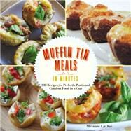 Super-quick Muffin Tin Meals: 70 Recipes for Perfectly Portioned Comfort Food in a Cup by Ladue, Melanie, 9781631061592