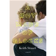 A Boy Made of Blocks A Novel by Stuart, Keith, 9781250111593