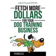 Fetch More Dollars for Your Dog Training Business by Visconti, John, 9781617811593