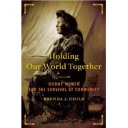Holding Our World Together : Ojibwe Women and the Survival of Community by Child, Brenda J., 9780143121596