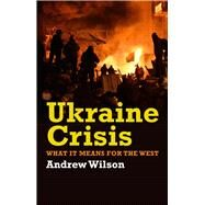 Ukraine Crisis: What It Means for the West by Wilson, Andrew, 9780300211597