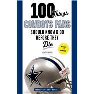 100 Things Cowboys Fans Should Know & Do Before They Die by Housewright, Ed; Dorsett, Tony, 9781629371597
