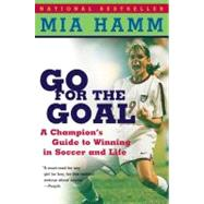 Go for the Goal : A Champion's Guide to Winning in Soccer and Life by Hamm, Mia, 9780060931599