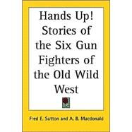 Hands Up! Stories of the Six Gun Fighters of the Old Wild West by Sutton, Fred E.; Macdonald, A. B., 9781417941599