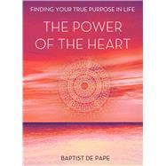 The Power of the Heart Finding Your True Purpose in Life by De Pape, Baptist, 9781476771601