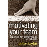 Motivating Your Team : Coaching for Performance in Schools by Peter R. Taylor, 9781412921602