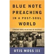 Blue Note Preaching in a Post-soul World: Finding Hope in an Age of Despair by Moss, Otis, III, 9780664261603