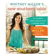 Whitney Miller's New Southern Table: My Favorite Family Recipes With a Modern Twist by Miller, Whitney, 9780718011604