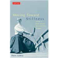 Moving Toward Stillness : Lessons in Daily Life from the Martial Ways of Japan by Lowry, Dave, 9780804831604