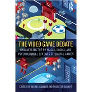The Video Game Debate: Unravelling the Physical, Social, and Psychological Effects of Video Games by Kowert; Rachel, 9781138831605
