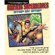 Drawing Superheroes Step by Step The Complete Guide for the Aspiring Comic Book Artist by Hart, Christopher, 9781942021605