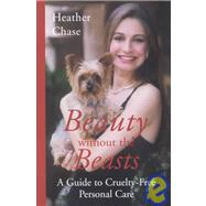 Beauty Without the Beasts : How to Look and Feel Great and Be Cruelty-Free by Chase, Heather, 9781930051607