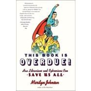 This Book Is Overdue! : How Librarians and Cybrarians Can Save Us All by Johnson, Marilyn, 9780061431609