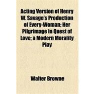Acting Version of Henry W. Savage's Production of Every-woman: Her Pilgrimage in Quest of Love a Modern Morality Play by Browne, Walter, 9781151861610