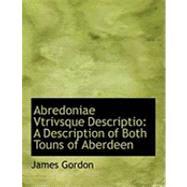 Abredoniae Vtrivsque Descriptio : A Description of Both Touns of Aberdeen by Gordon, James, 9780554791616